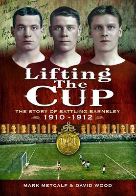 Lifting the Cup: The Story of Battling Barnsley, 1910-12