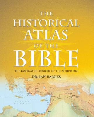 The Historical Atlas of the Bible: The Old and New Testaments Brought to Life