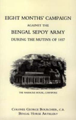 Eight Months' Campaign Against the Bengal Sepoy Army During the Mutiny of 1857: 2004