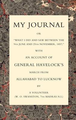 "My Journal or ""What I Did and Saw Between the 9th June and 25 November 1857"": With an Account of General Havelock's March from Allahabad to Lucknow"