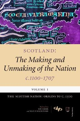 Scotland: The Making and Unmaking of the Nation, c. 1100-1707: Volume 1: Scottish Nation - Origins to c.1500