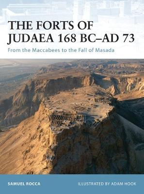 Forts of Judaea 168 BC - AD 73: From the Maccabees to the Fall of Masada