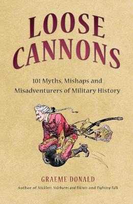 Loose Cannons: 101 Things They Never Told You About Military History