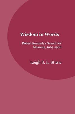 Wisdom in Words: Robert Kennedy's Search for Meaning, 1963-1968