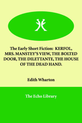 The Early Short Fiction: Kerfol, Mrs. Manstey's View, the Bolted Door, the Dilettante, the House of the Dead Hand.