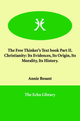The Free Thinker's Text Book Part II. Christianity: Its Evidences, Its Origin, Its Morality, Its History.