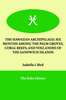The Hawaiian Archipelago. Six Months Among the Palm Groves, Coral Reefs, and Volcanoes of the Sandwich Islands