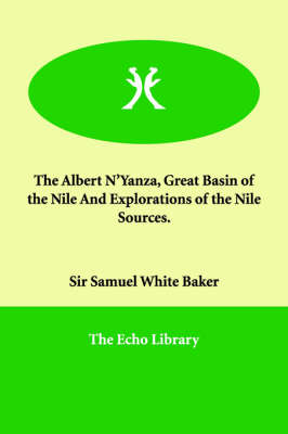 The Albert N'Yanza, Great Basin of the Nile and Explorations of the Nile Sources.