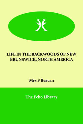 Life in the Backwoods of New Brunswick, North America