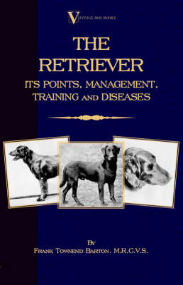The Retriever: Its Points; Management; Training & Diseases (Labrador, Flat-Coated, Curly-Coated)
