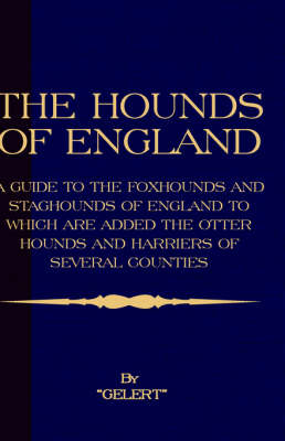 The Hounds of England - A Guide to the Foxhounds and Staghounds of England to Which Are Added the Otter Hounds and Harriers of Several Counties. (History of Foxhunting Series)