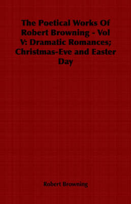 The Poetical Works Of Robert Browning - Vol V: Dramatic Romances; Christmas-Eve and Easter Day