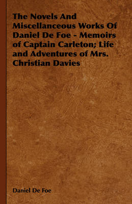 The Novels And Miscellanceous Works Of Daniel De Foe - Memoirs of Captain Carleton; Life and Adventures of Mrs. Christian Davies