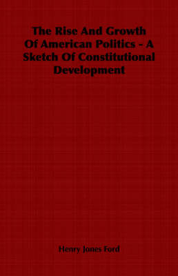 The Rise And Growth Of American Politics - A Sketch Of Constitutional Development