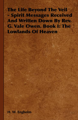The Life Beyond The Veil - Spirit Messages Received And Written Down By Rev. G. Vale Owen. Book I: The Lowlands Of Heaven