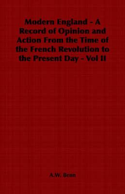 Modern England - A Record of Opinion and Action From the Time of the French Revolution to the Present Day - Vol II