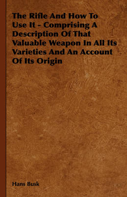 The Rifle And How To Use It - Comprising A Description Of That Valuable Weapon In All Its Varieties And An Account Of Its Origin
