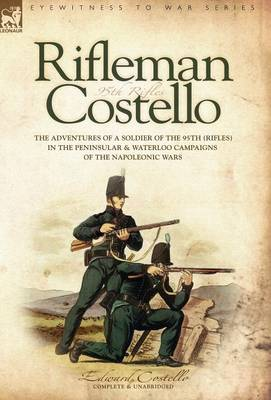 Rifleman Costello: The Adventures of a Soldier of the 95th (Rifles) in the Peninsular & Waterloo Campaigns of the Napoleonic Wars