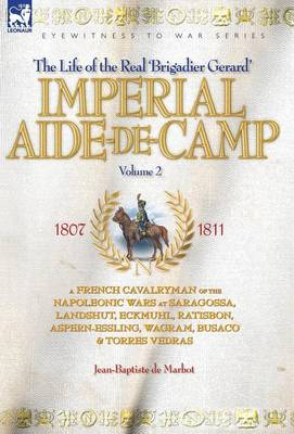 Imperial Aide-de-Camp - A French Cavalryman of the Napoleonic Wars at Saragossa, Landshut, Eckmuhl, Ratisbon, Aspern-Essling, Wagram, Busaco & Torres Vedras