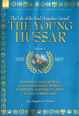 The Young Hussar - Volume 1 - A French Cavalryman of the Napoleonic Wars at Marengo, Austerlitz, Jena, Eylau & Friedland