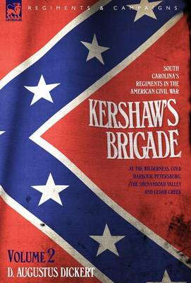 Kershaw's Brigade - Volume 2 - South Carolina's Regiments in the American Civil War - At the Wilderness, Cold Harbour, Petersburg, the Shenandoah Valley & Cedar Creek