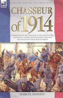 Chasseur of 1914 - Experiences of the Twilight of the French Light Cavalry by a Young Officer During the Early Battles of the Great War in Europe