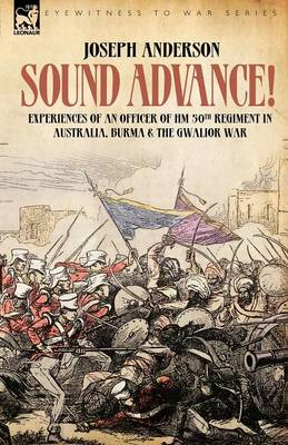 Sound Advance: Experiences of an Officer of Hm 50th Regt. in Australia, Burma and the Gwalior War in India