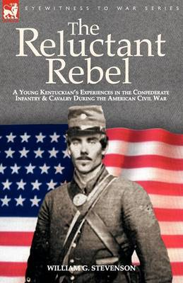 The Reluctant Rebel: A Young Kentuckian's Experiences in the Confederate Infantry and Cavalry During the American Civil War