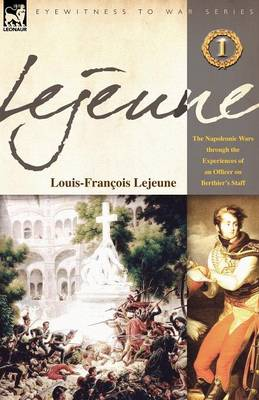 Lejeune - Vol.1: The Napoleonic Wars Through the Experiences of an Officer of Berthier's Staff