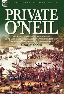 Private O'Neil: The Recollections of an Irish Rogue of H. M. 28th Regt.-The Slashers-During the Peninsula & Waterloo Campaigns of the Napoleonic Wars