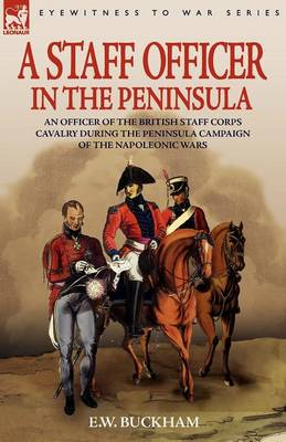 A Staff Officer in the Peninsula: An Officer of the British Staff Corps Cavalry During the Peninsula Campaign of the Napoleonic Wars