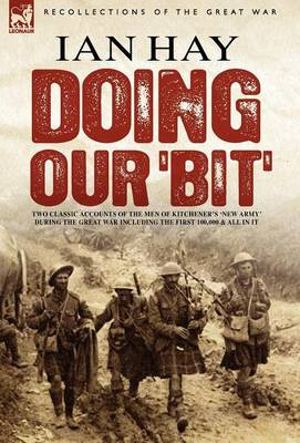 Doing Our 'Bit': Two Classic Accounts of the Men of Kitchener's 'New Army' During the Great War Including the First 100,000 & All in It