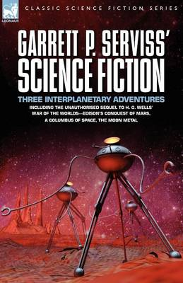Garrett P. Serviss' Science Fiction: Three Interplanetary Adventures Including the Unnauthorised Sequel to H. G. Wells' War of the Worlds-Edison's Con