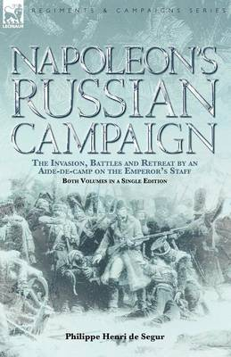 Napoleon's Russian Campaign: The Invasion, Battles and Retreat by an Aide-de-Camp on the Emperor's Staff