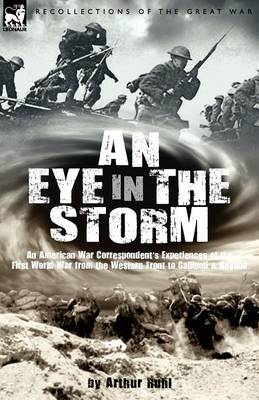 An Eye in the Storm: An American War Correspondent's Experiences of the First World War from the Western Front to Gallipoli-And Beyond