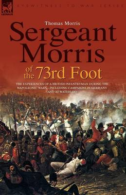 Sergeant Morris of the 73rd Foot: The Experiences of a British Infantryman During the Napoleonic Wars-Including Campaigns in Germany and at Waterloo