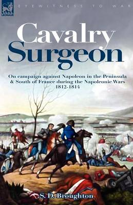 Cavalry Surgeon: On Campaign Against Napoleon in the Peninsula & South of France During the Napoleonic Wars 1812-1814