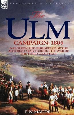 The Ulm Campaign 1805: Napoleon and the Defeat of the Austrian Army During the 'war of the Third Coalition'