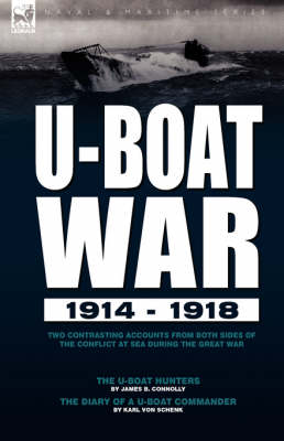 U-Boat War 1914-1918: Two Contrasting Accounts from Both Sides of the Conflict at Sea During the Great War---The U-Boat Hunters & the Diary of A U-Boat Commander