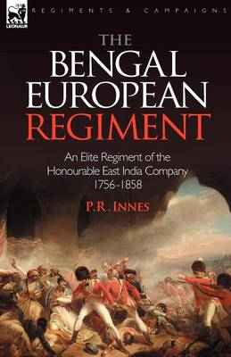 The Bengal European Regiment: An Elite Regiment of the Honourable East India Company 1756-1858