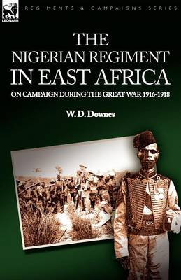The Nigerian Regiment in East Africa: On Campaign During the Great War 1916-1918