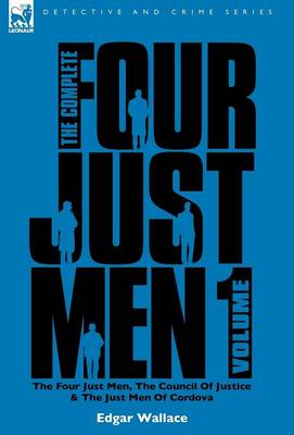 The Complete Four Just Men: Volume 1-The Four Just Men, the Council of Justice & the Just Men of Cordova