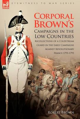 Corporal Brown's Campaigns in the Low Countries: Recollections of a Coldstream Guard in the Early Campaigns Against Revolutionary France 1793-1795