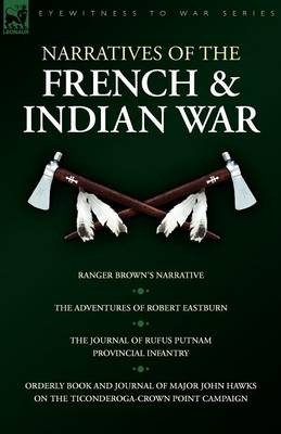Narratives of the French & Indian War : Ranger Brown's Narrative, the Adventures of Robert Eastburn, the Journal of Rufus Putnam-Provincial Infantry &