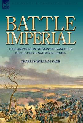 Battle Imperial: The Campaigns in Germany & France for the Defeat of Napoleon 1813-1814