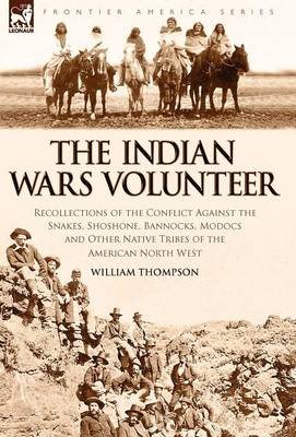 The Indian Wars Volunteer: Recollections of the Conflict Against the Snakes, Shoshone, Bannocks, Modocs and Other Native Tribes of the American North West
