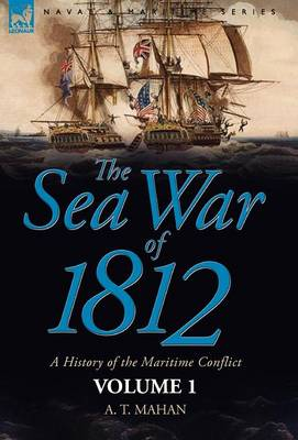 The Sea War of 1812: A History of the Maritime Conflict Volume 1