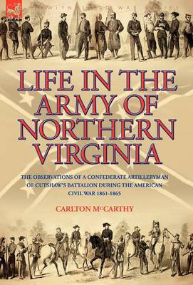 Life in the Army of Northern Virginia: The Observations of a Confederate Artilleryman of Cutshaw S Battalion During the American Civil War 1861-1865