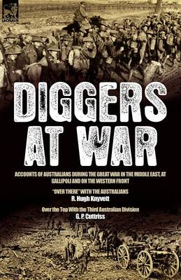 """Diggers at War: Accounts of Australians During the Great War in the Middle East, at Gallipoli and on the Western Front: """"over There"""" with the Australians & Over the Top with the Third Australian Division"""
