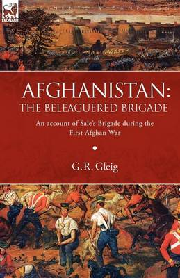 Afghanistan: The Beleaguered Brigade-An Account of Sale's Brigade During the First Afghan War